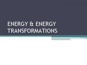 ENERGY ENERGY TRANSFORMATIONS Energy E The capacity to