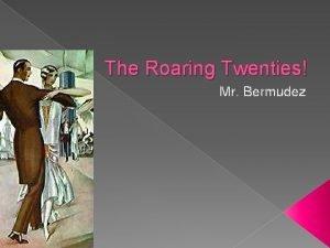The Roaring Twenties Mr Bermudez CHANGING WAYS OF
