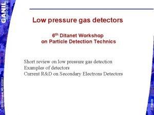 Low pressure gas detectors 6 th Ditanet Workshop