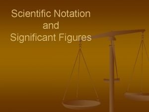 Scientific Notation and Significant Figures Scientific Notation n