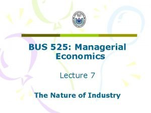 BUS 525 Managerial Economics Lecture 7 The Nature