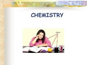 CHEMISTRY Composition of Matter n Matter Everything in