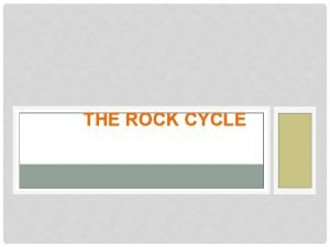 THE ROCK CYCLE THE ROCK CYCLE IS A