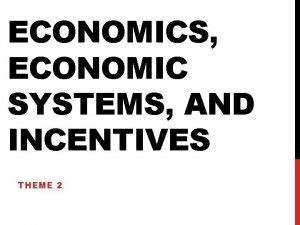 ECONOMICS ECONOMIC SYSTEMS AND INCENTIVES THEME 2 ECONOMICS
