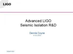 Advanced LIGO Seismic Isolation RD Dennis Coyne 8