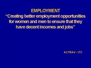 EMPLOYMENT Creating better employment opportunities for women and