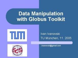 Data Manipulation with Globus Toolkit Ivanovski TU Mnchen