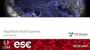 Algorithms Rule Supreme Lloyd Moore ESCconf Algorithms Rule