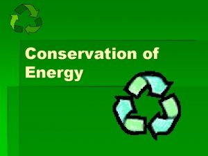 Conservation of Energy Changing Forms of Energy Energy