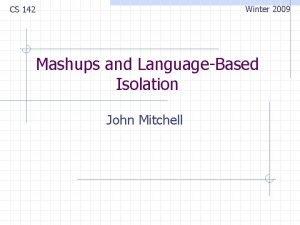 Winter 2009 CS 142 Mashups and LanguageBased Isolation