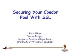 Securing Your Condor Pool With SSL Zach Miller