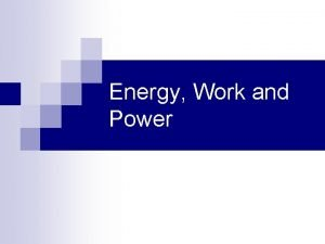 Energy Work and Power Energy and Work n