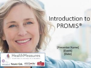 Introduction to PROMIS Presenter Name Event Date What