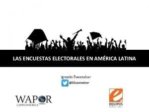 LAS ENCUESTAS ELECTORALES EN AMRICA LATINA Ignacio Zuasnabar