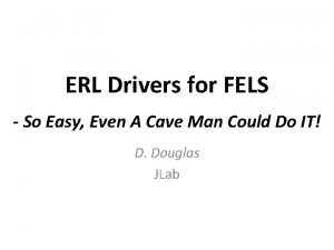 ERL Drivers for FELS So Easy Even A