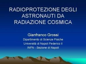 RADIOPROTEZIONE DEGLI ASTRONAUTI DA RADIAZIONE COSMICA Gianfranco Grossi