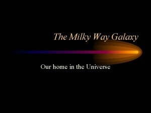 The Milky Way Galaxy Our home in the