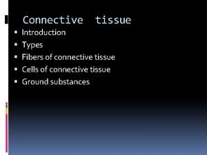 Connective tissue Introduction Types Fibers of connective tissue