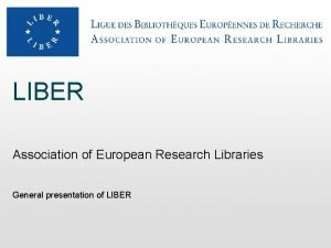 LIBER Association of European Research Libraries General presentation