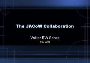 The JACo W Collaboration Volker RW Schaa Nov
