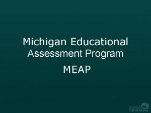 Michigan Educational Assessment Program MEAP Purpose The Michigan