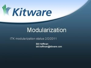 Modularization ITK modularization status 222011 Bill Hoffman bill