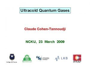 Ultracold Quantum Gases Claude CohenTannoudji NCKU 23 March