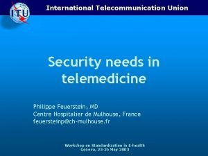 International Telecommunication Union Security needs in telemedicine Philippe