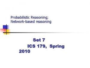 Probabilistic Reasoning Networkbased reasoning Set 7 ICS 179