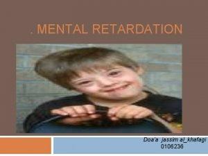 MENTAL RETARDATION Doaa jassim alkhafagi 0106236 Out line