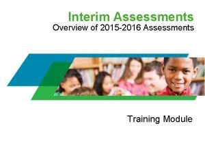 Interim Assessments Overview of 2015 2016 Assessments Training