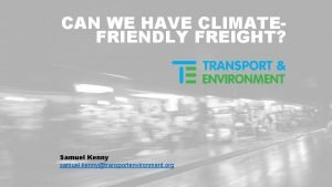 CAN WE HAVE CLIMATEFRIENDLY FREIGHT Samuel Kenny samuel