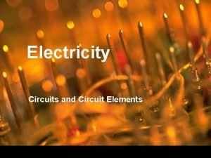 Electricity Circuits and Circuit Elements Circuits Electric circuit