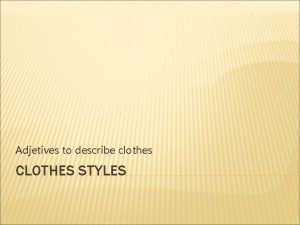 Adjetives to describe clothes CLOTHES STYLES KIND OF