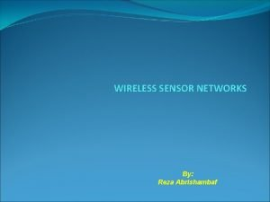 WIRELESS SENSOR NETWORKS By Reza Abrishambaf Wireless Sensor