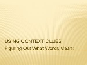 USING CONTEXT CLUES Figuring Out What Words Mean