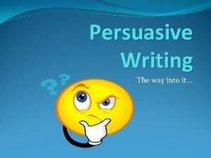 Persuasive Writing The way into it Persuasive Writing