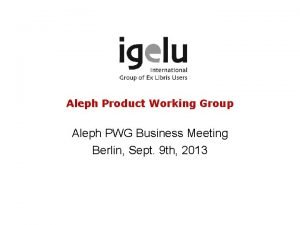 Aleph Product Working Group Aleph PWG Business Meeting