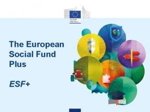 The European Social Fund Plus ESF The ESF