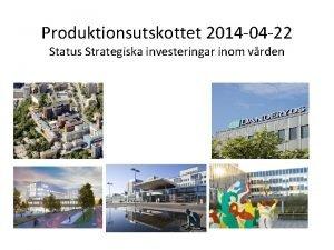 Produktionsutskottet 2014 04 22 Status Strategiska investeringar inom