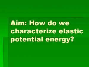 Aim How do we characterize elastic potential energy