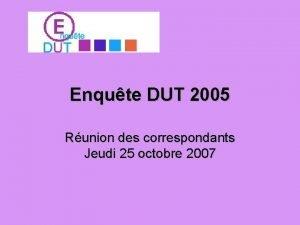 Enqute DUT 2005 Runion des correspondants Jeudi 25
