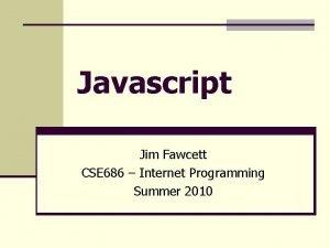 Javascript Jim Fawcett CSE 686 Internet Programming Summer