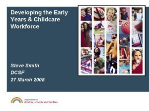 Developing the Early Years Childcare Workforce Steve Smith