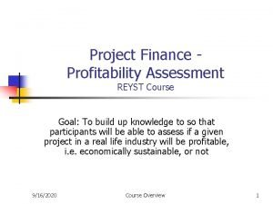 Project Finance Profitability Assessment REYST Course Goal To