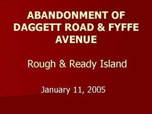 ABANDONMENT OF DAGGETT ROAD FYFFE AVENUE Rough Ready