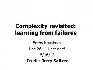 Complexity revisited learning from failures Frans Kaashoek Lec