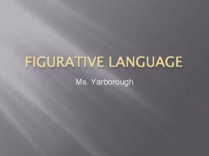 FIGURATIVE LANGUAGE Ms Yarborough What is figurative language
