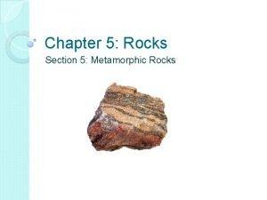 Chapter 5 Rocks Section 5 Metamorphic Rocks Metamorphic