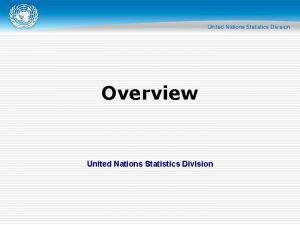 Overview United Nations Statistics Division Overview o Of